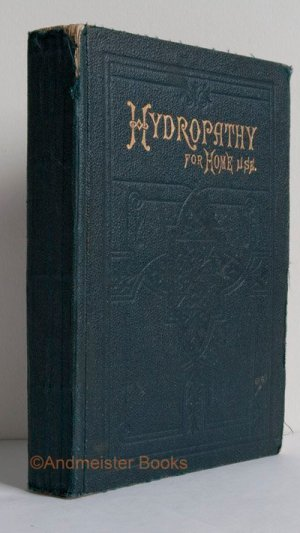 Hydropathy: Its Principles and Practice. For Home Use. Chiefly Intended for Mothers and Families