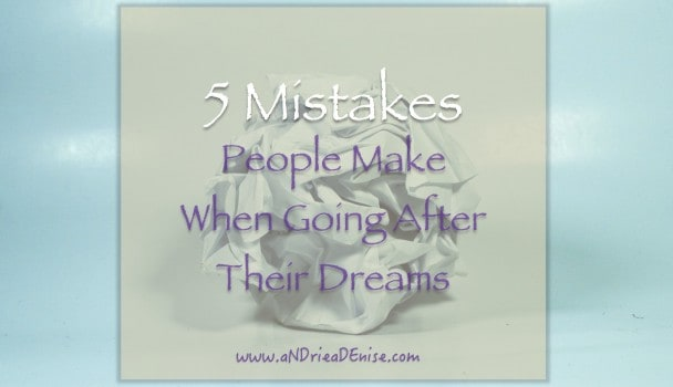 5 Mistakes People Make When Going After Their Dreams