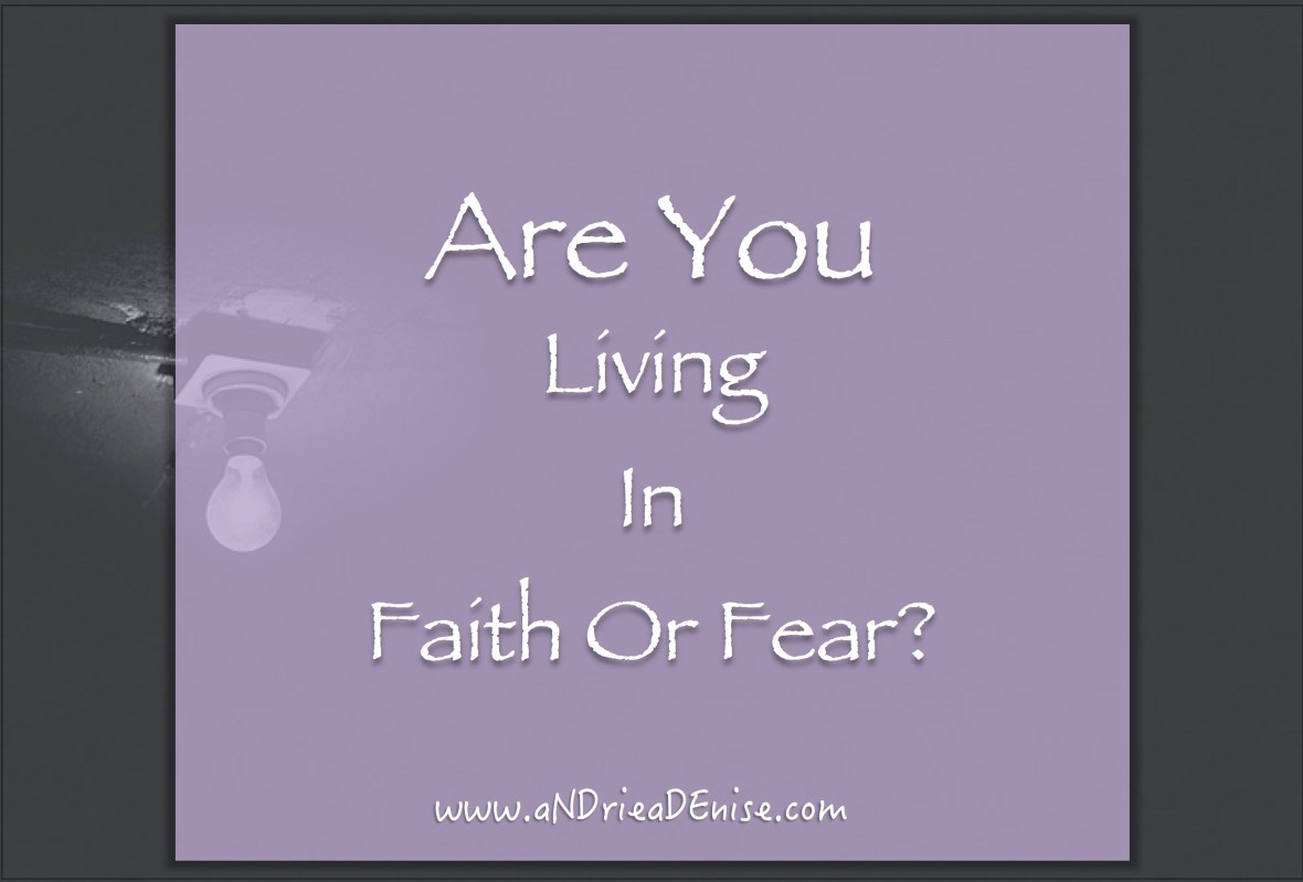 Are You Living In Fear Or In Faith?