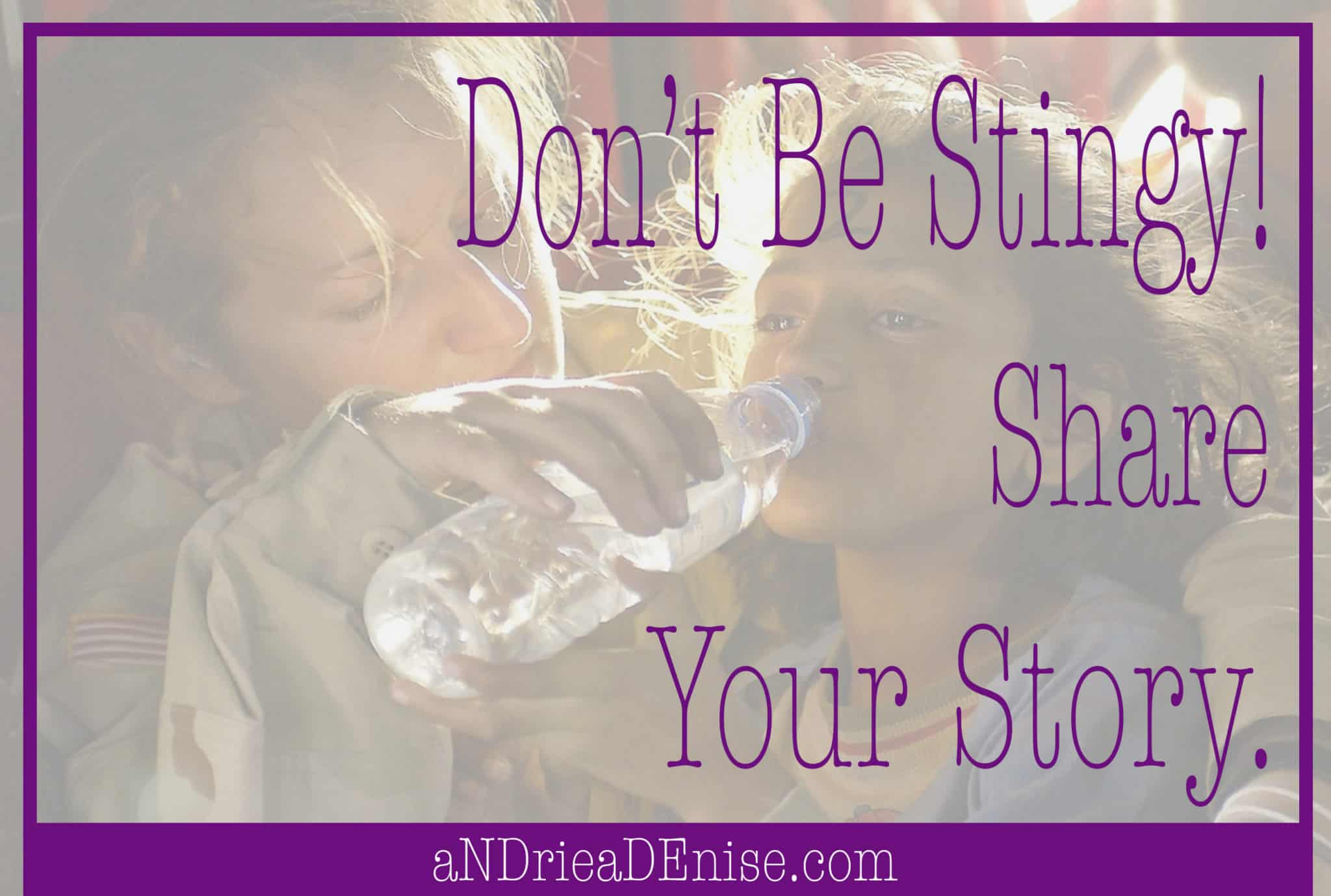 Don't Be Stingy! Share Your Story.