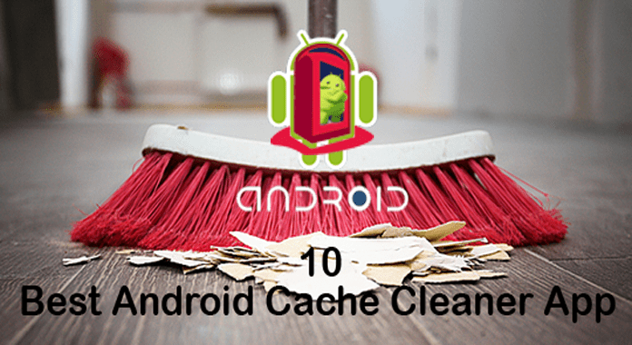 10 Best Cache Cleaner Apps for Android – Keep Your Android Always Clean