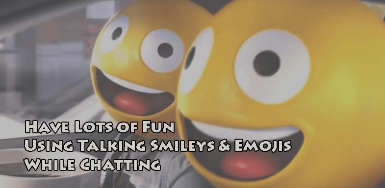 Have Lots of Fun Using Talking Smileys & Emojis While Chatting