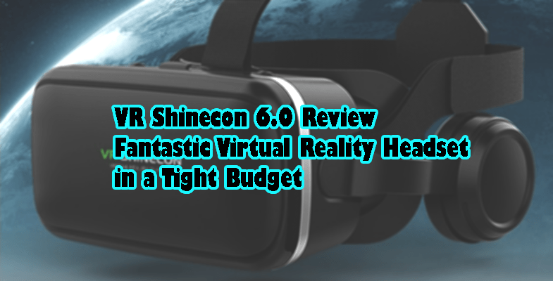 VR Shinecon 6.0 Review - a Fantastic Virtual Reality Headset in a Tight Budget
