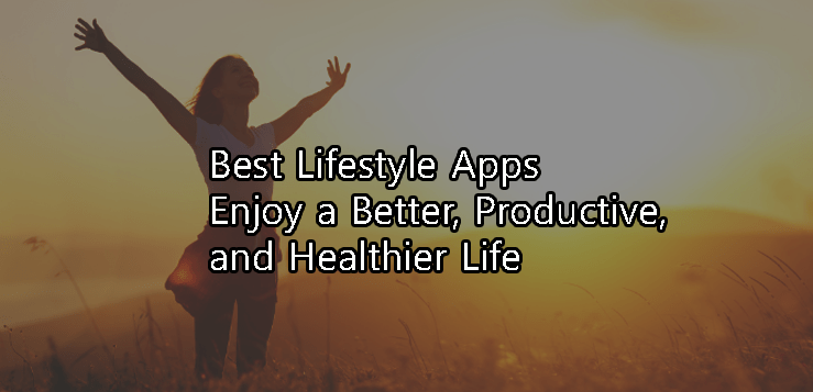 5 Best Lifestyle Apps - Enjoy a Productive, Healthier, Better Life