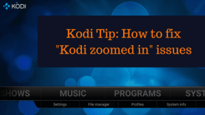 Kodi Tip: How to fix Kodi zoomed in issues