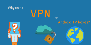 Why use a VPN for Android TV boxes?