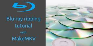 Blu-ray ripping tutorial with MakeMKV