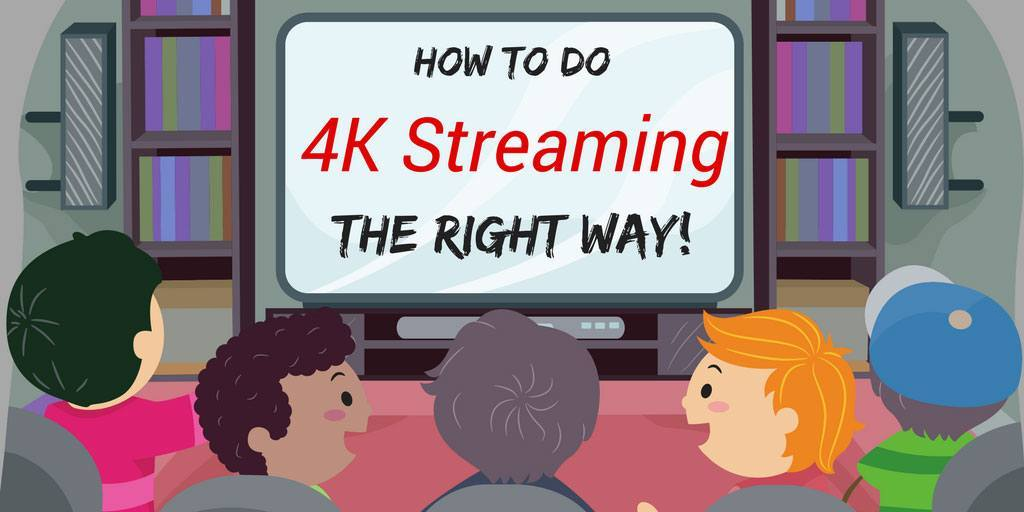 How to do 4K streaming the right way