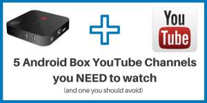5 Android Box YouTube Channels you NEED to watch (and one you should avoid)