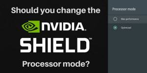 Should you change the NVIDIA Shield TV processor mode?