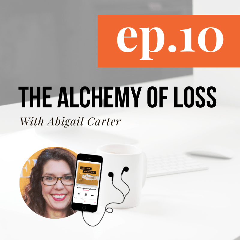 And Then Everything Changed Podcast - Episode 10: The Alchemy of Loss ft. Abigail Carter