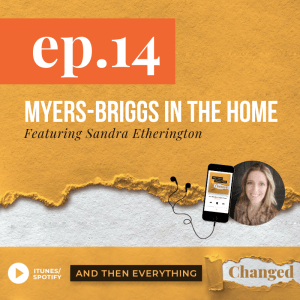 And Then Everything Changed Podcast - Episode 14: Myers-Briggs in the Home ft. Sandra Etherington
