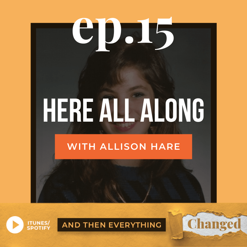 And Then Everything Changed Podcast - Episode 15: Here All Along ft. Allison Hare