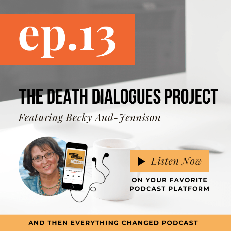 And Then Everything Changed Podcast - ATEC - Episode 13: The Death Dialogues Project ft. Becky Aud-Jennison
