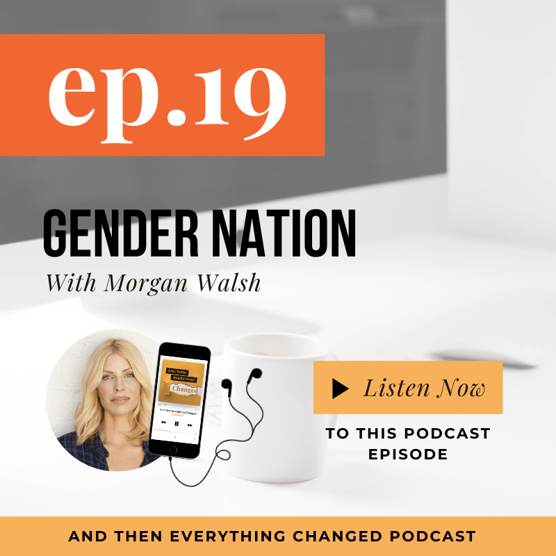 And Then Everything Changed Podcast - Episode 19: Gender Nation ft. Morgan Walsh