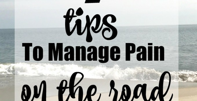 4 Tips to Manage Pain on the Road | Free Printable Travel Checklist