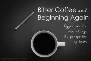Bitter Coffee and Beginning Again
