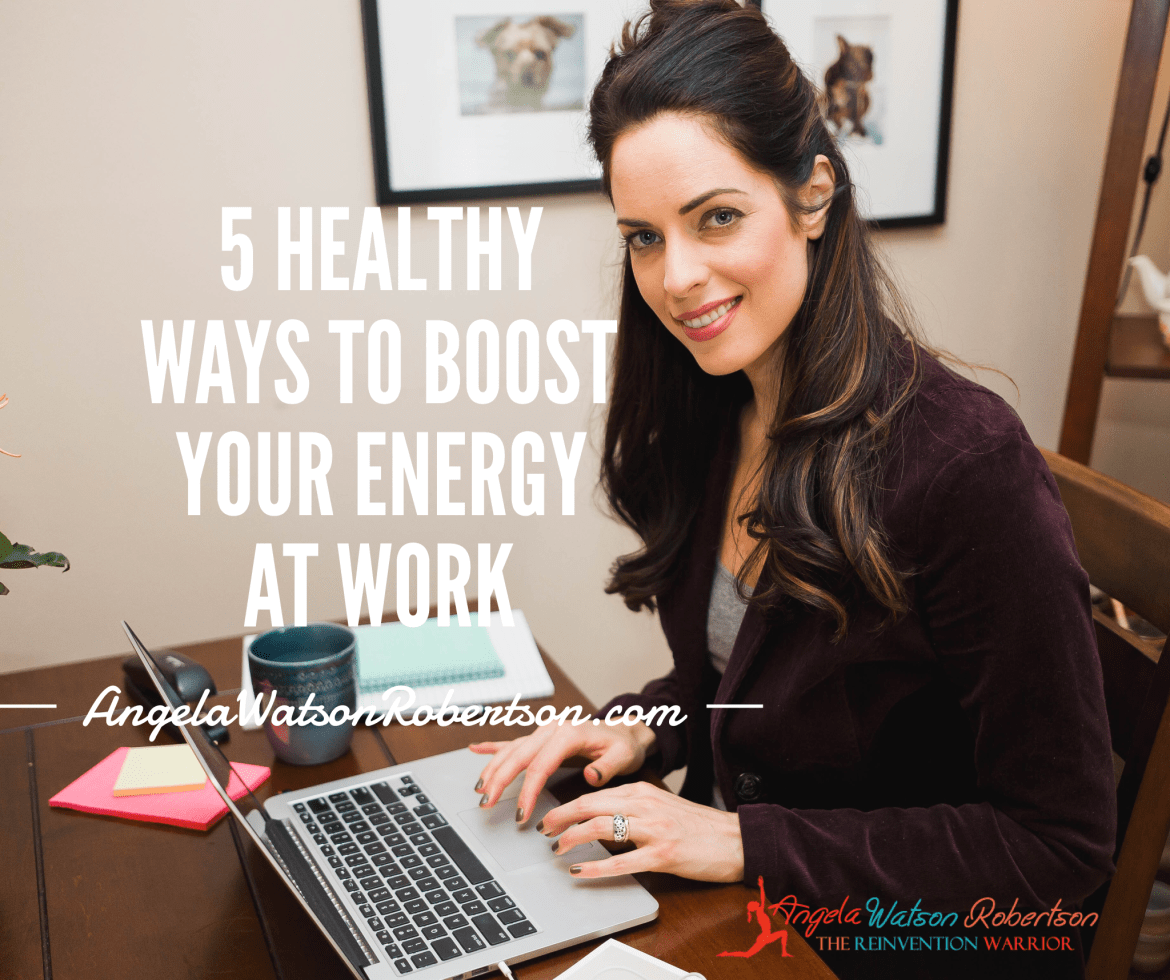 5 Healthy Ways to Boost Your Energy at Work - Angela Watson Robertson
