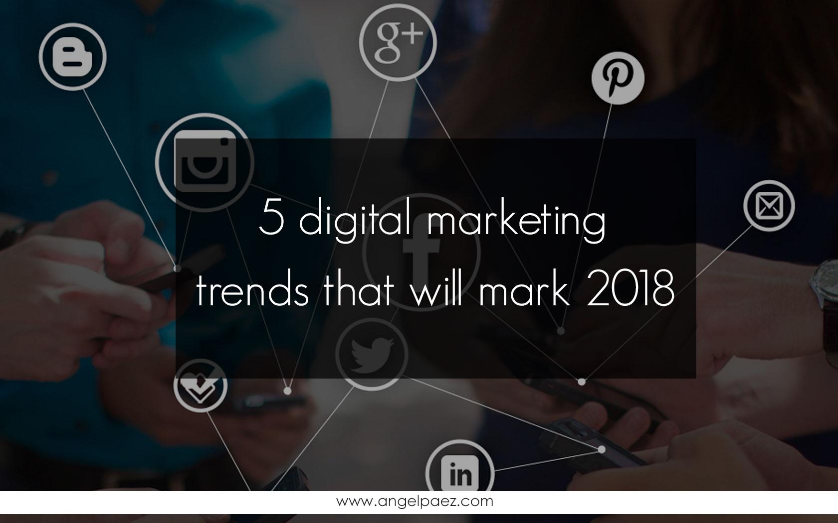 5 digital marketing trends that will mark 2018 angel paez