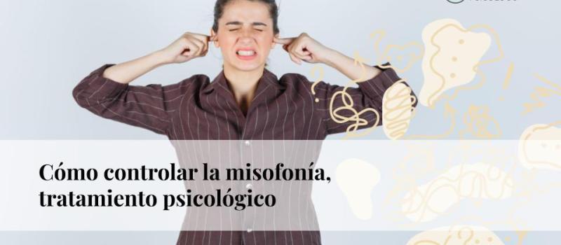 Cómo controlar la misofonía: tratamiento psicológico