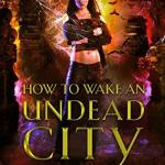 Review: How to Wake an Undead City (The Beginner's Guide to Necromancy #6) by Hailey Edwards