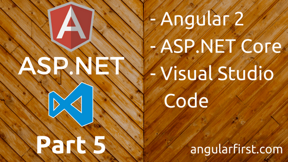 Angular2, ASP.NET Core, Visual Studio Code, Part 5