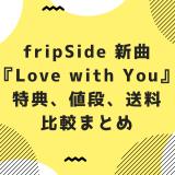 fripSide新曲『Love with You』特典、値段、送料など比較まとめ!