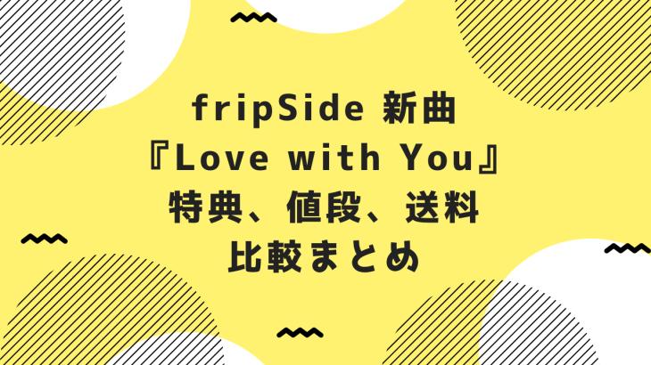 fripSide 新曲『Love with You』特典、値段、送料など比較まとめ