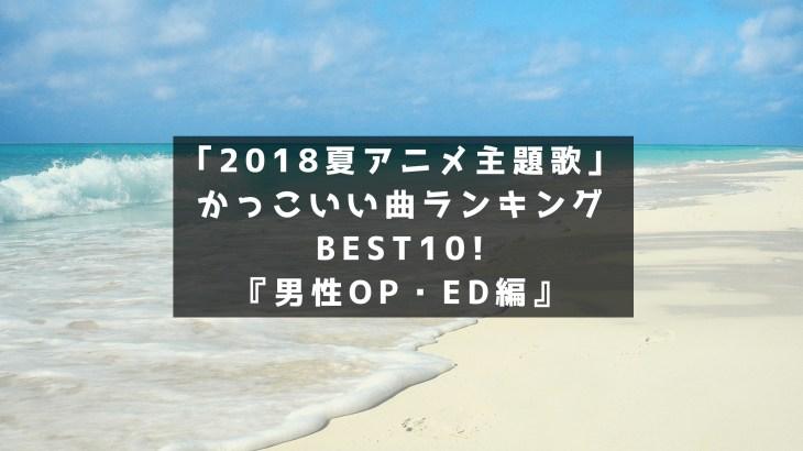 2018夏アニメ主題歌」かっこいい曲ランキングBEST10!『男性OP・ED編』