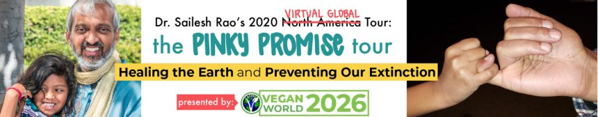 Dr. Sailesh Rao's 2020 Virtual Global Tour: the Pinky Promise tour. Healing the Earth and Preventing Our Extinction, presented by Vegan World 2026.