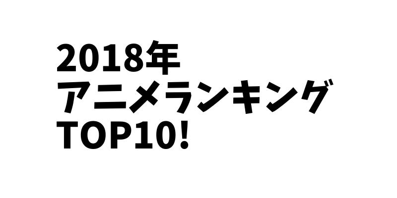 2018年 見たアニメランキング TOP10! 最高のアニメは〇〇!!【アニオさん】