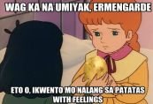 "Of course, it would be funnier in the original language, so translating the captions into English will have a reduced effect. Let me try translating for those who cannot understand Tagalog. ""Stop crying, Ermengarde. Take this, tell this potato your story--with feelings."""