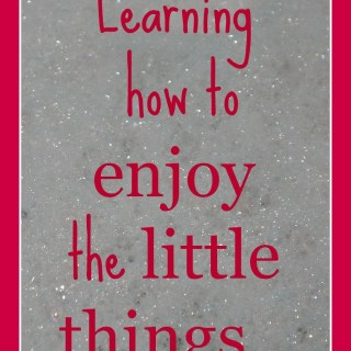 Learning how to enjoy the little things…
