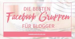 Die besten Facebook Gruppen für Blogger. Und wie man sich dort schnell Freunde macht. I www.annehaeusler.de