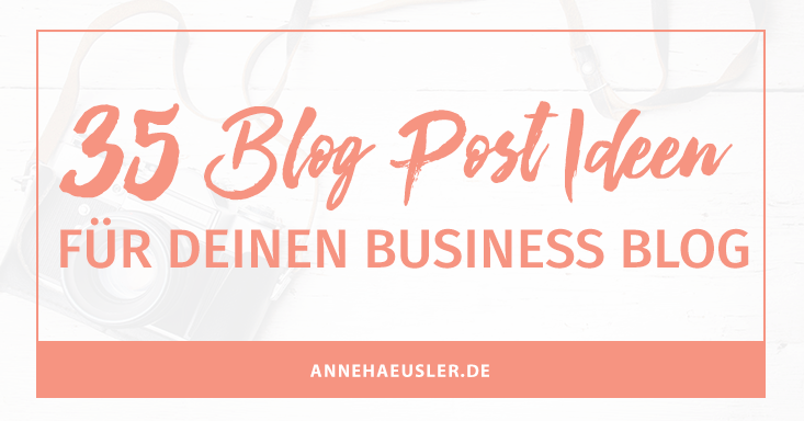 35 Blog-Post Ideen für deinen Business Blog I www.annehaeusler.de