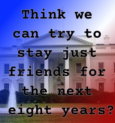 "Pull Quote from romance fiction serial White House Rhapsody, ""think we can try to just stay friends for the next eight years?"""