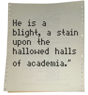 Pull Quote from These Hallowed Halls: He is a blight, a stain upon the hallowed halls of academia.