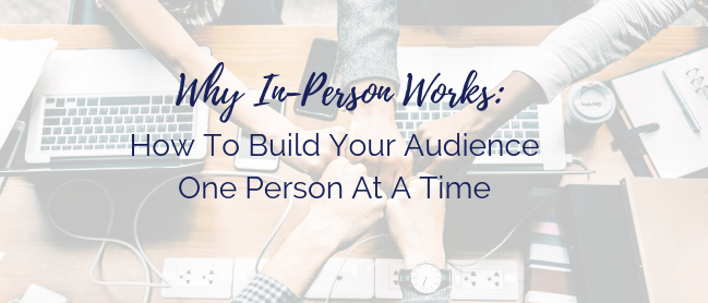 why in person works: How To Build Your Audience One Person At A Time