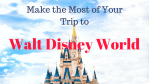 Making the Most of Your Trip to Walt Disney World