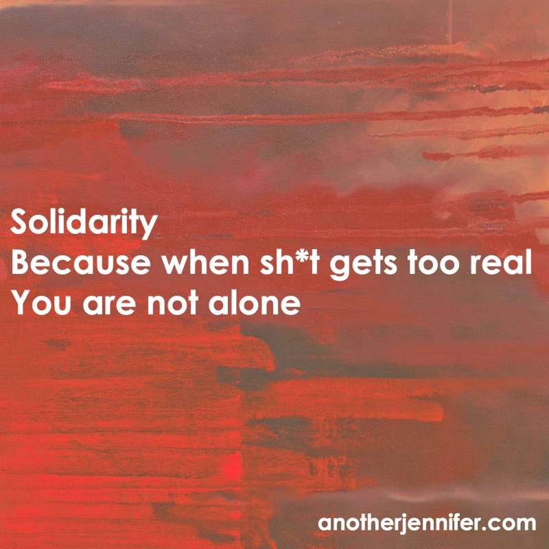 Solidarity Because when sh*t gets too real You are not alone