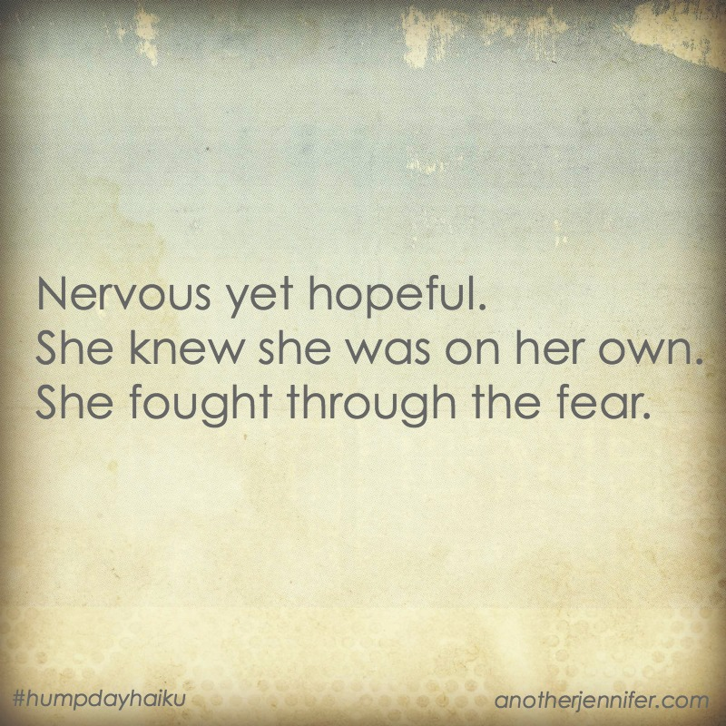Nervous yet hopeful. She knew she was on her own. She fought through the fear.