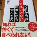 驚きの事実いっぱいの本「40歳からは食べてはいけない病気になる食べもの」を紹介します。