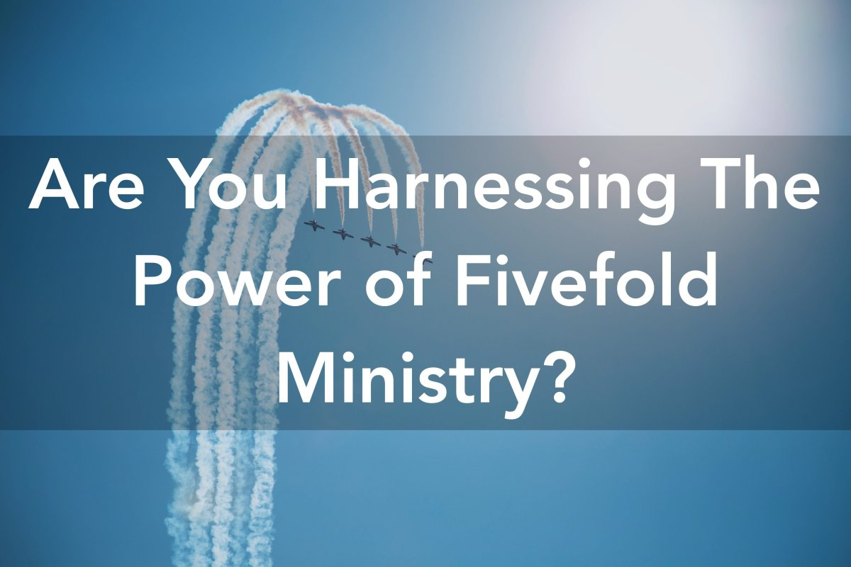 Are You Harnessing The Power of Fivefold Ministry?