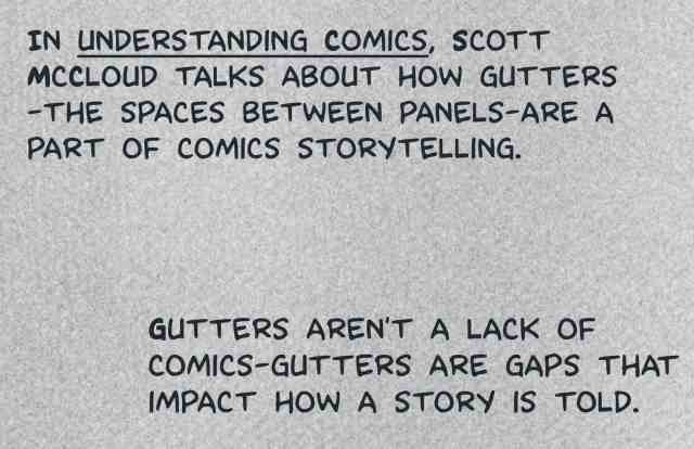 """In """"Understanding Comics,"""" Scott McCloud talks about how gutters--the spaces between panels--are a part of comics storytelling. Gutters aren't a lack of comics--gutters are gaps that impact how a story is told."""