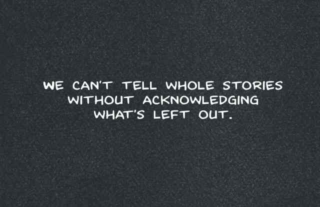 [Dark background, white text]: We can't tell whole stories without acknowledging what's left out.