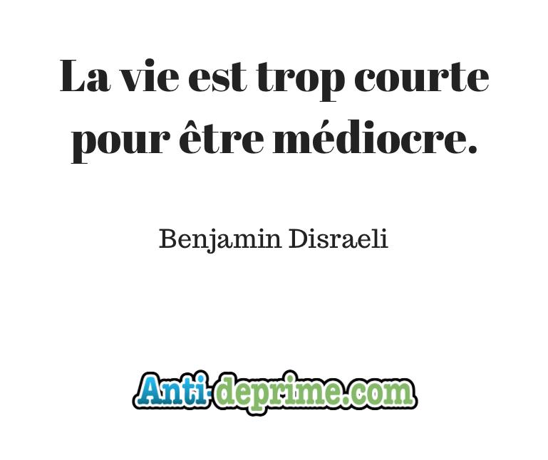 Benjamin Disraeli la vie est trop courte pour être médiocre