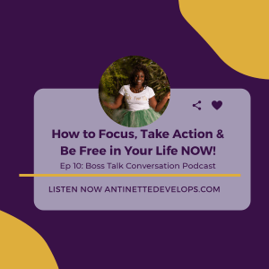Ep 10: How to Focus, Take Action, and Be FREE in Your Life Right NOW!