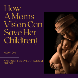 How A Moms Vision Can Save Her Child(ren)