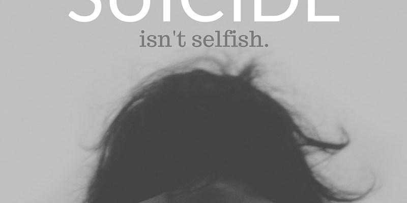 Suicide isn't selfish.