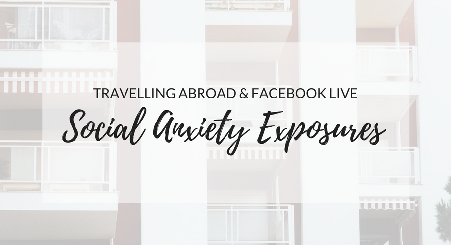 Social Anxiety Exposures: Travelling Abroad & Facebook Live